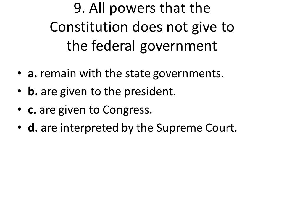 9. All powers that the Constitution does not give to the federal government