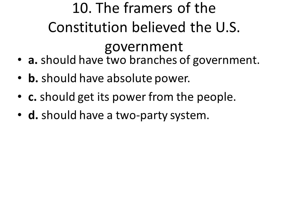 10. The framers of the Constitution believed the U.S. government