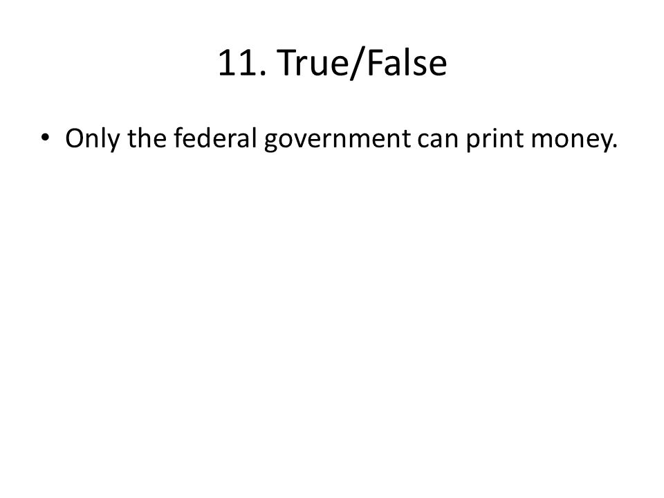 11. True/False Only the federal government can print money.