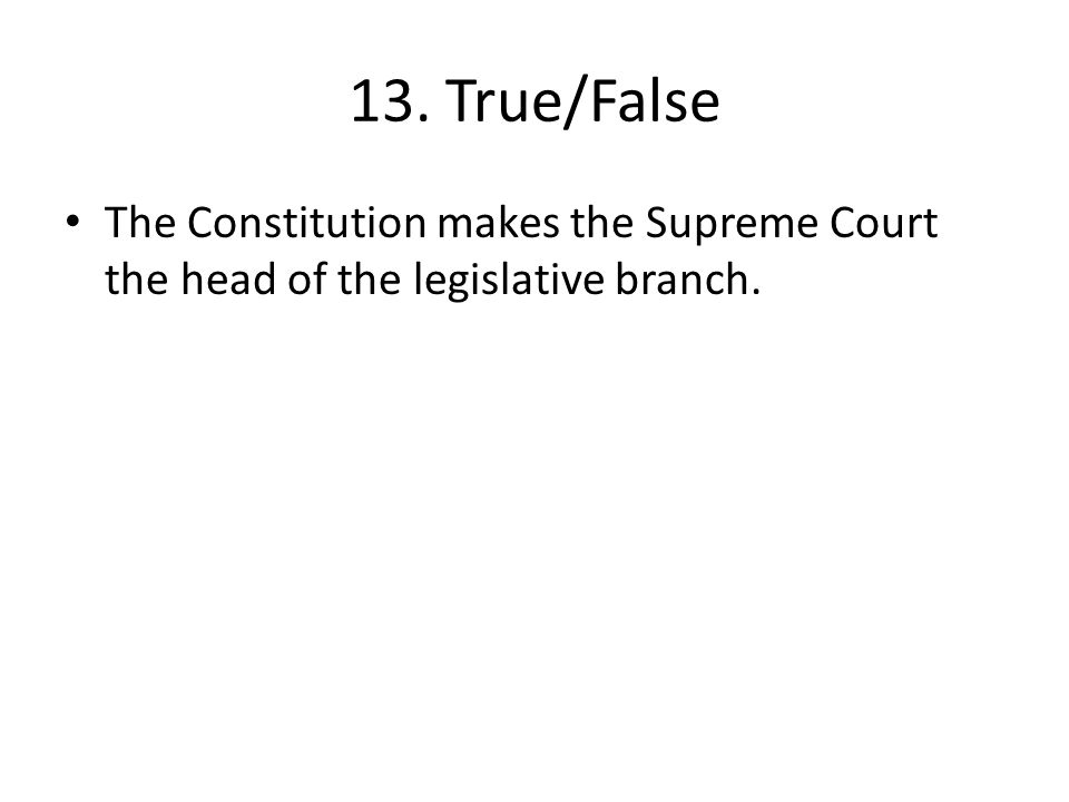 13. True/False The Constitution makes the Supreme Court the head of the legislative branch.