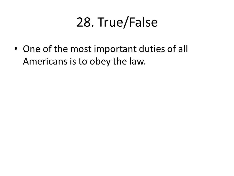 28. True/False One of the most important duties of all Americans is to obey the law.