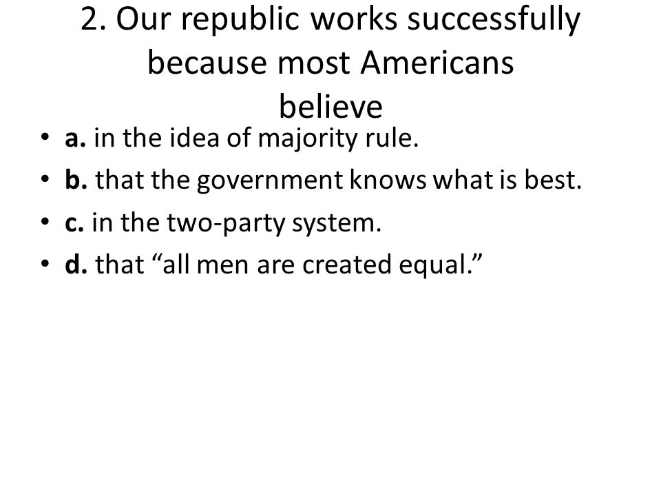 2. Our republic works successfully because most Americans believe