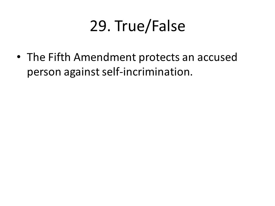 29. True/False The Fifth Amendment protects an accused person against self-incrimination.