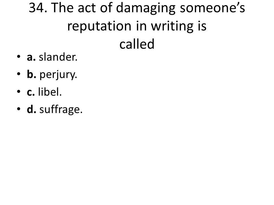 34. The act of damaging someone's reputation in writing is called