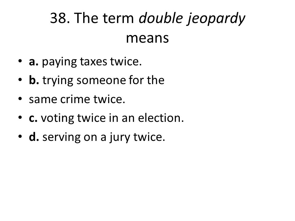 38. The term double jeopardy means