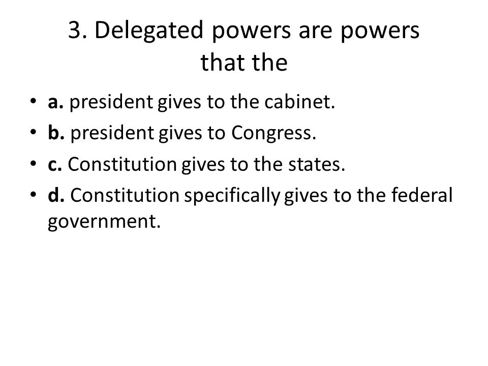 3. Delegated powers are powers that the