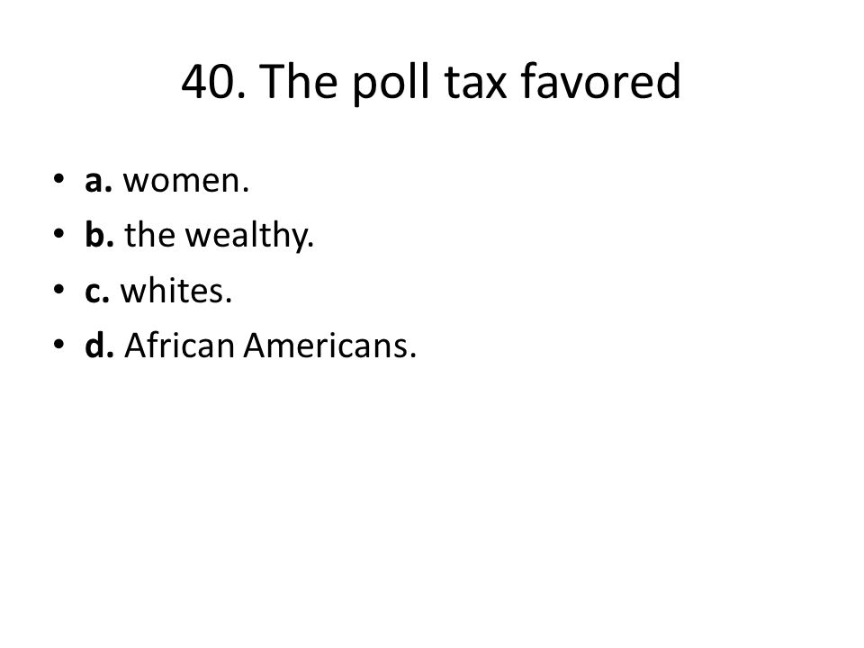 40. The poll tax favored a. women. b. the wealthy. c. whites.