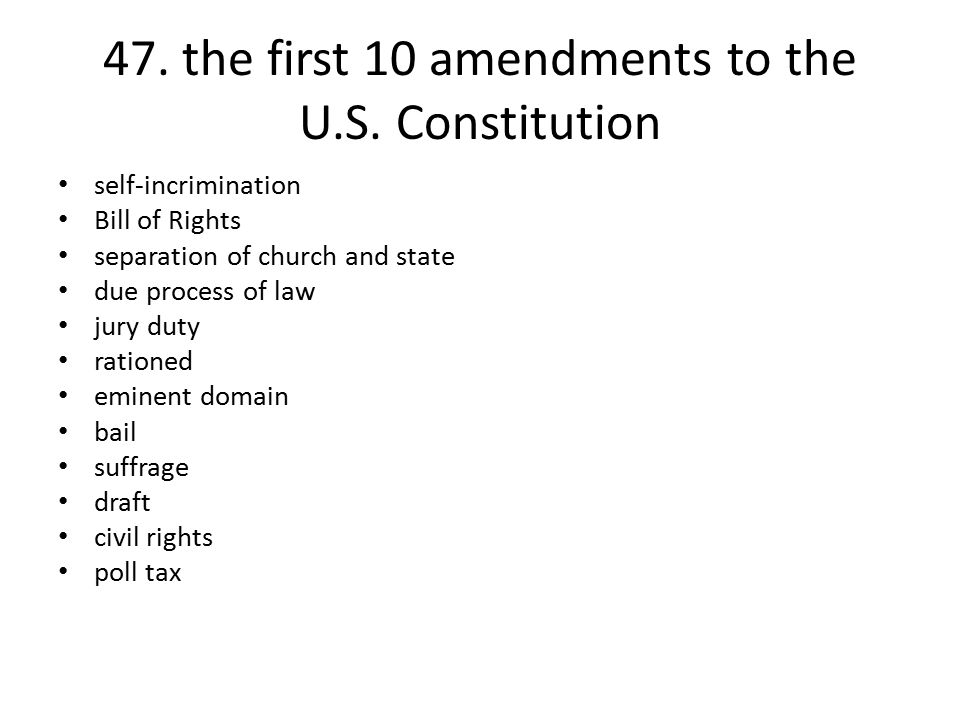 47. the first 10 amendments to the U.S. Constitution