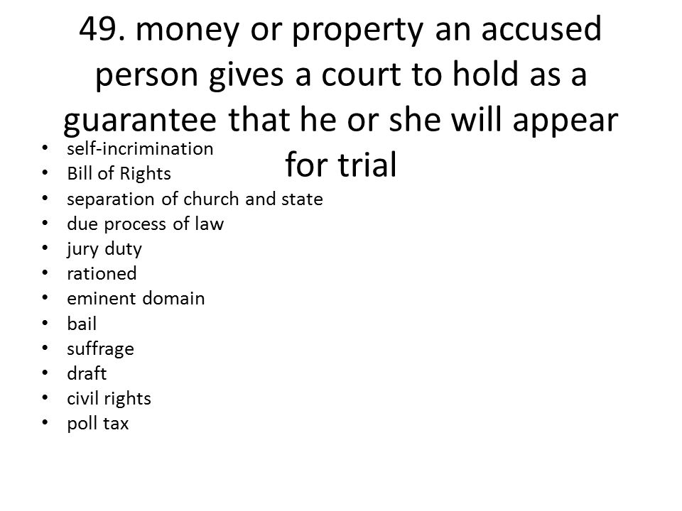 49. money or property an accused person gives a court to hold as a guarantee that he or she will appear for trial