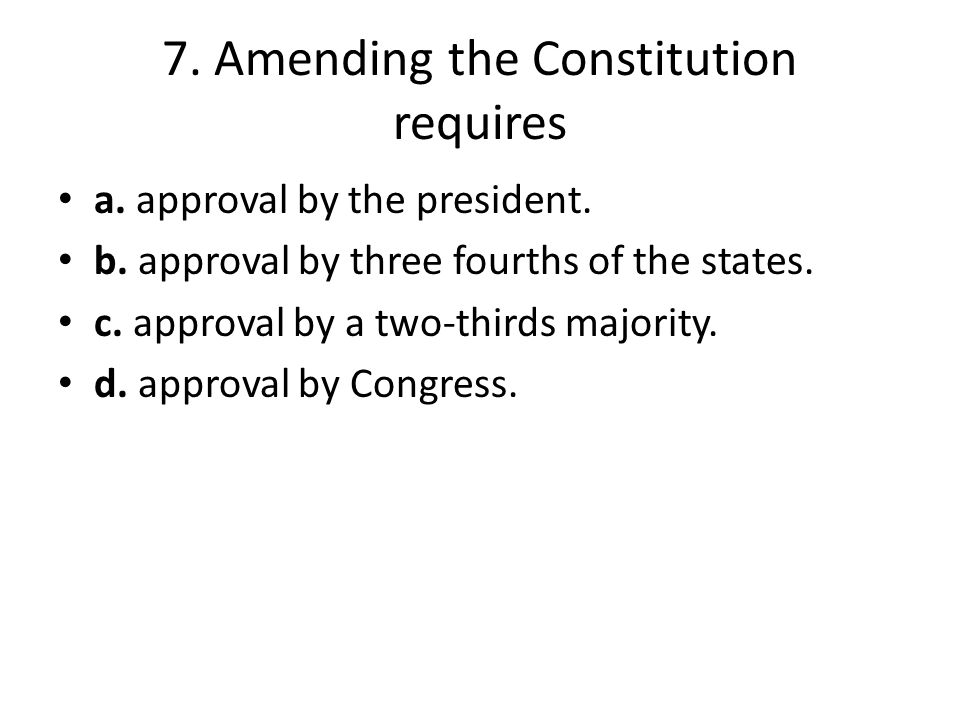 7. Amending the Constitution requires