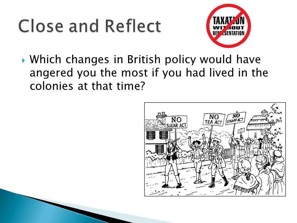 Close and Reflect Which changes in British policy would have angered you the most if you had lived in the colonies at that time