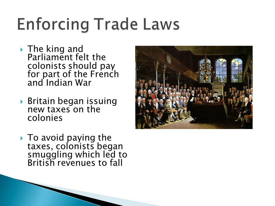 Enforcing Trade Laws The king and Parliament felt the colonists should pay for part of the French and Indian War.