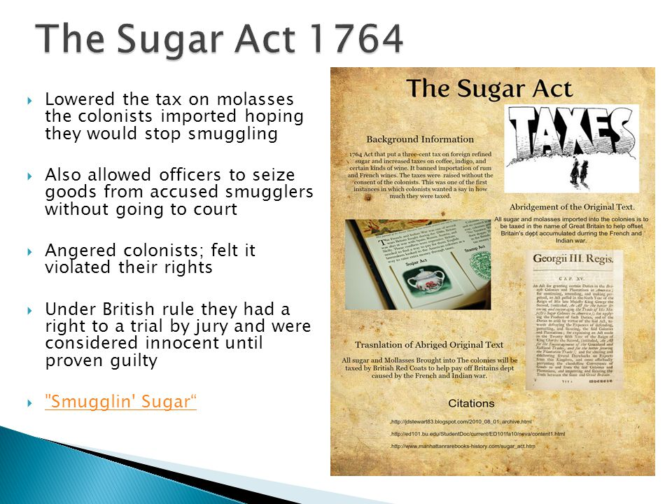 The Sugar Act 1764 Lowered the tax on molasses the colonists imported hoping they would stop smuggling.