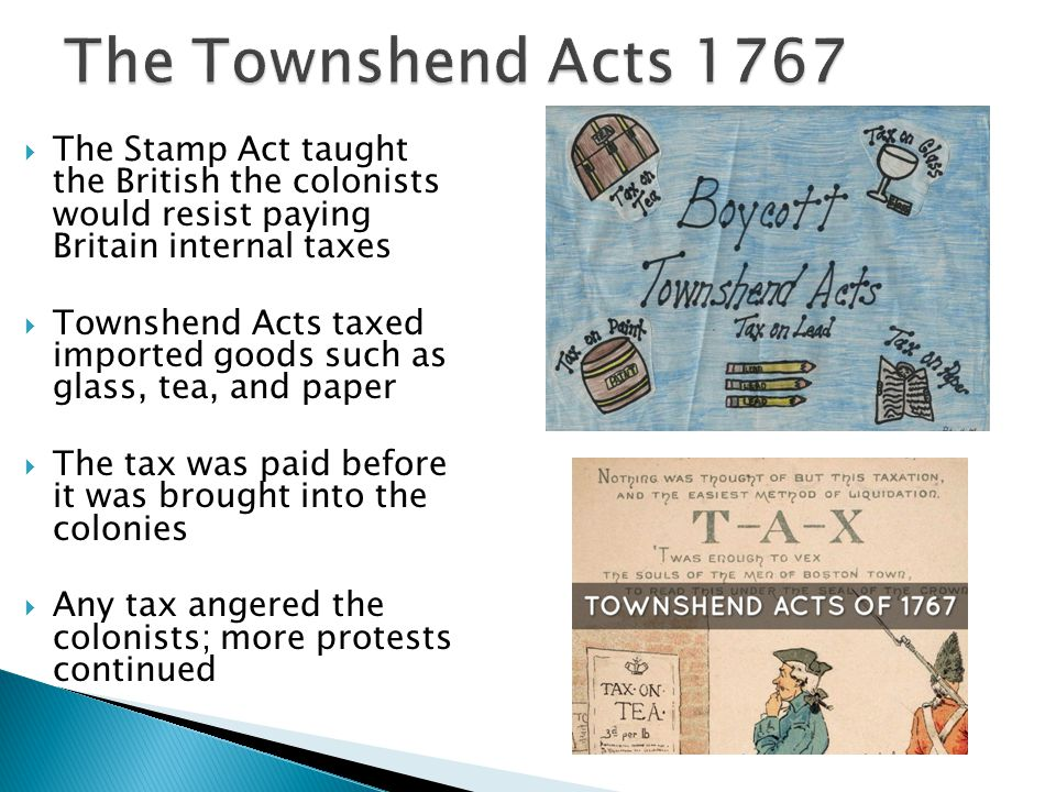 The Townshend Acts 1767 The Stamp Act taught the British the colonists would resist paying Britain internal taxes.
