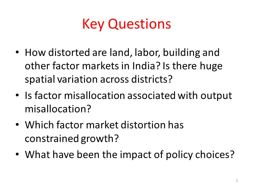 Key Questions How distorted are land, labor, building and other factor markets in India Is there huge spatial variation across districts