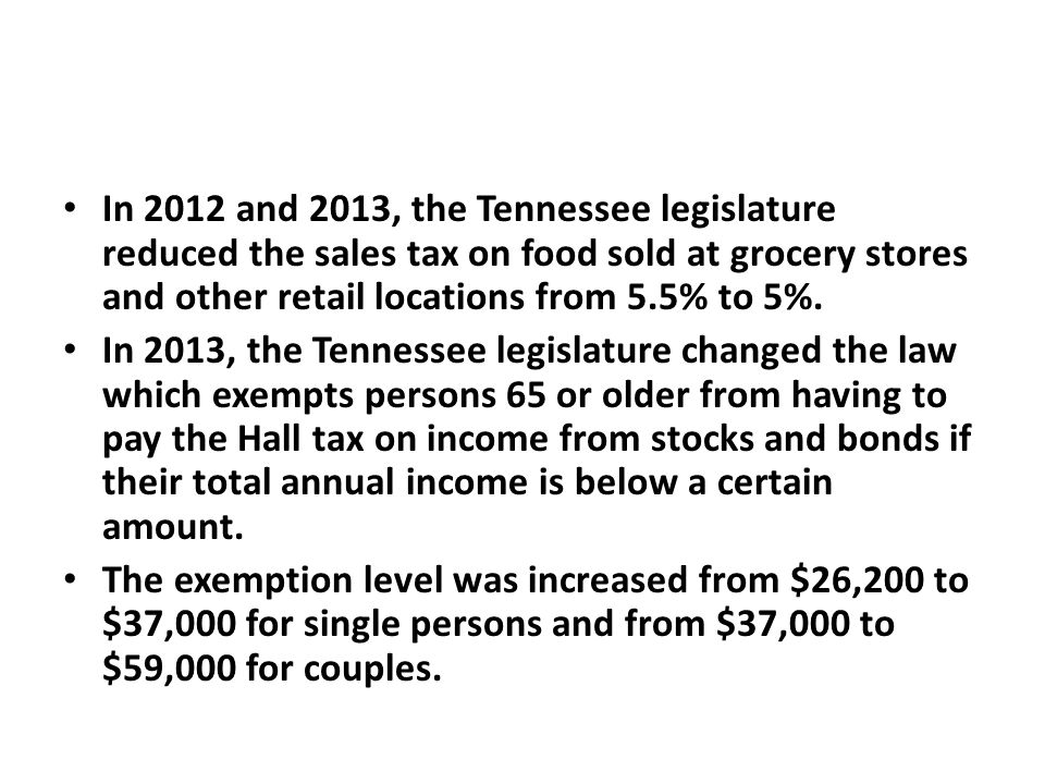 In 2012 and 2013, the Tennessee legislature reduced the sales tax on food sold at grocery stores and other retail locations from 5.5% to 5%.