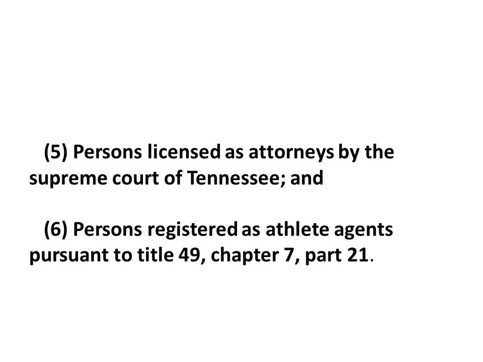 (5) Persons licensed as attorneys by the supreme court of Tennessee; and (6) Persons registered as athlete agents pursuant to title 49, chapter 7, part 21.