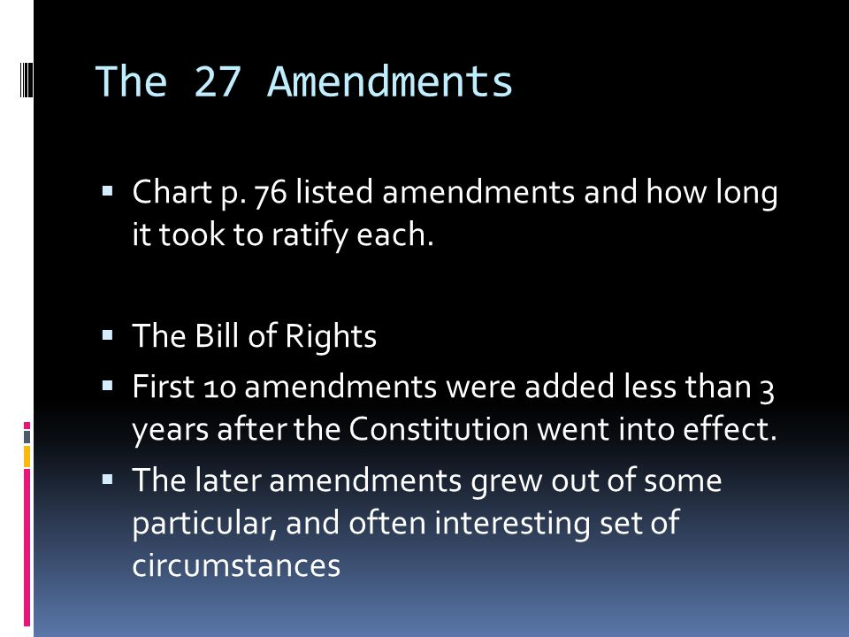 The 27 Amendments Chart p. 76 listed amendments and how long it took to ratify each. The Bill of Rights.