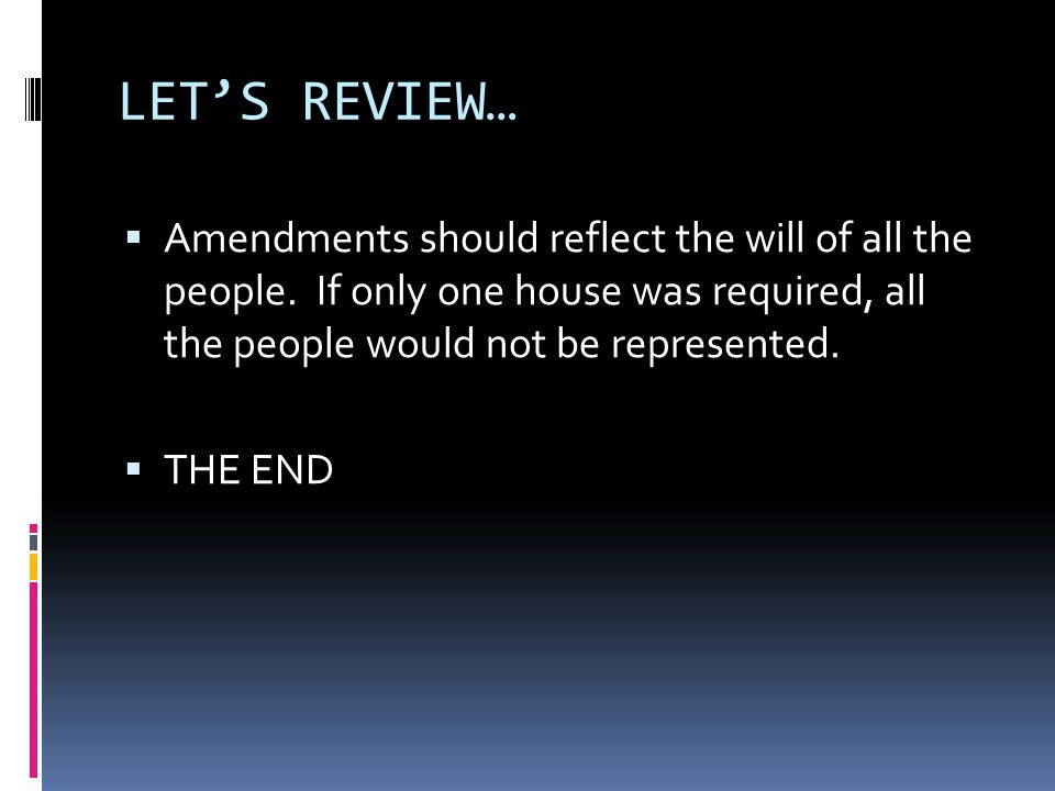 LET'S REVIEW… Amendments should reflect the will of all the people. If only one house was required, all the people would not be represented.
