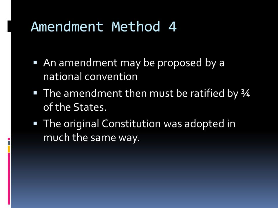 Amendment Method 4 An amendment may be proposed by a national convention. The amendment then must be ratified by ¾ of the States.