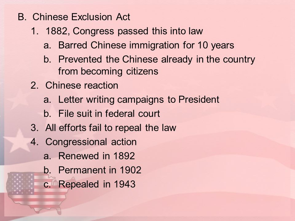 Chinese Exclusion Act 1882, Congress passed this into law. Barred Chinese immigration for 10 years.