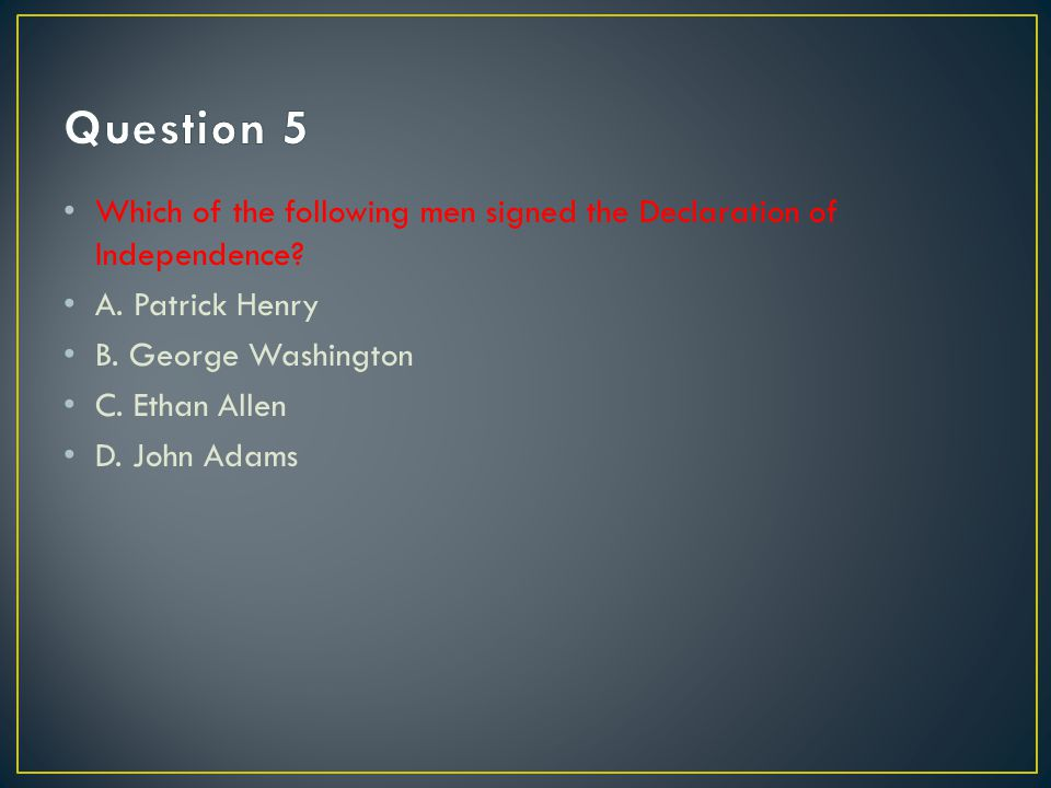 Question 5 Which of the following men signed the Declaration of Independence A. Patrick Henry. B. George Washington.