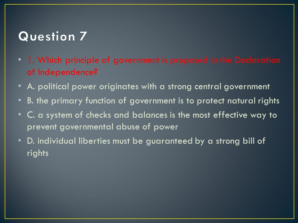 Question 7 1. Which principle of government is proposed in the Declaration of Independence
