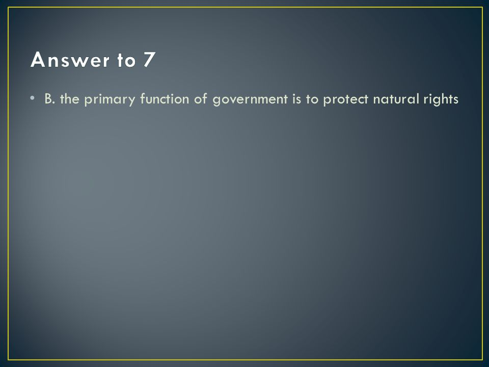 Answer to 7 B. the primary function of government is to protect natural rights