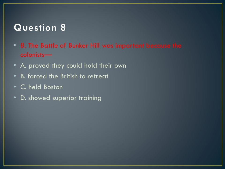 Question 8 8. The Battle of Bunker Hill was important because the colonists— A. proved they could hold their own.