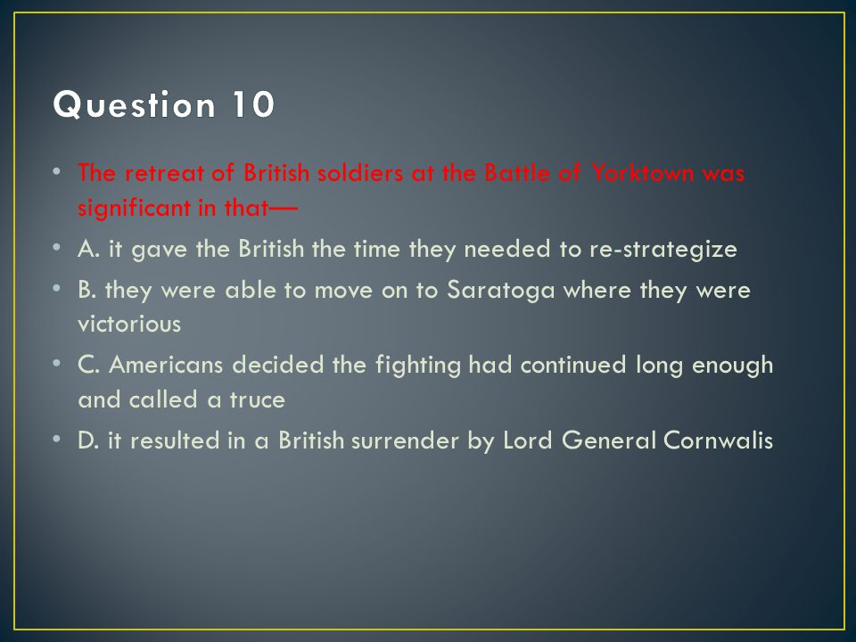 Question 10 The retreat of British soldiers at the Battle of Yorktown was significant in that—