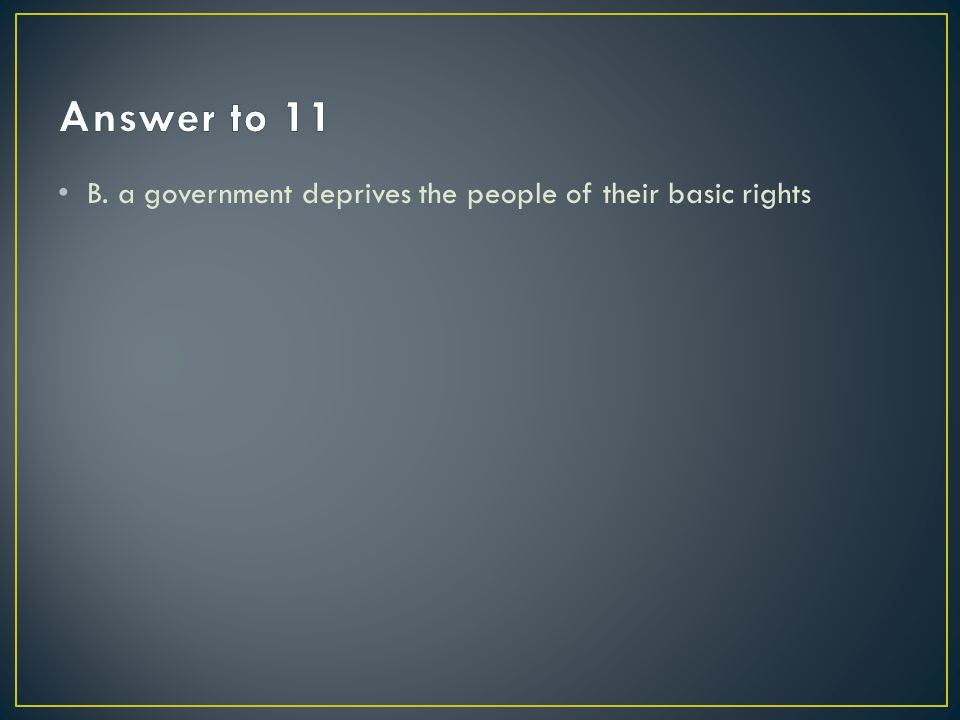 Answer to 11 B. a government deprives the people of their basic rights