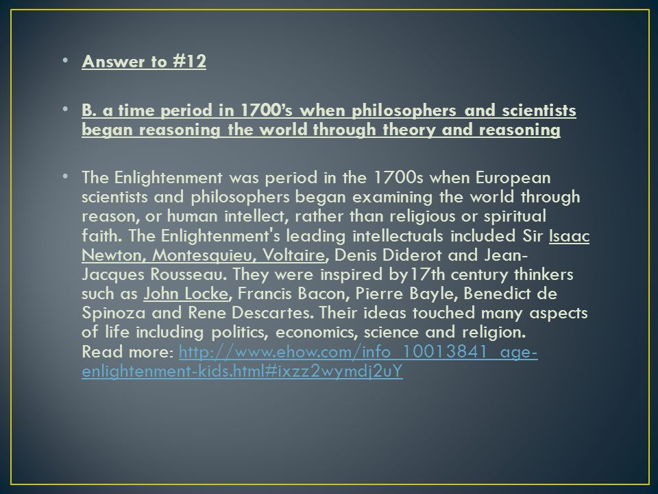 Answer to #12 B. a time period in 1700's when philosophers and scientists began reasoning the world through theory and reasoning.