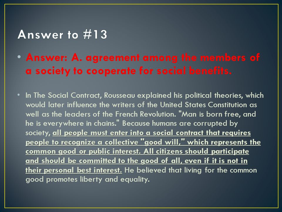 Answer to #13 Answer: A. agreement among the members of a society to cooperate for social benefits.