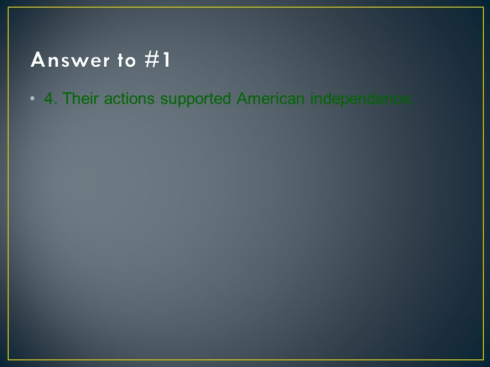 Answer to #1 4. Their actions supported American independence.