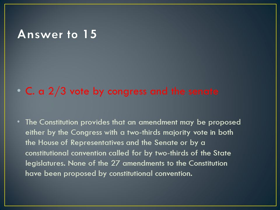 Answer to 15 C. a 2/3 vote by congress and the senate