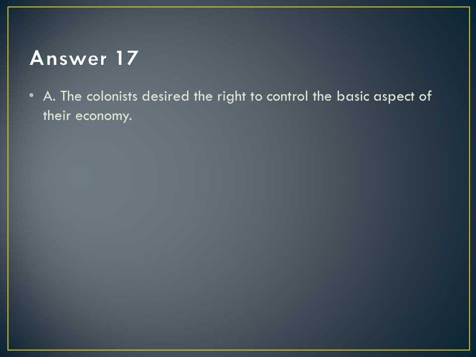 Answer 17 A. The colonists desired the right to control the basic aspect of their economy.