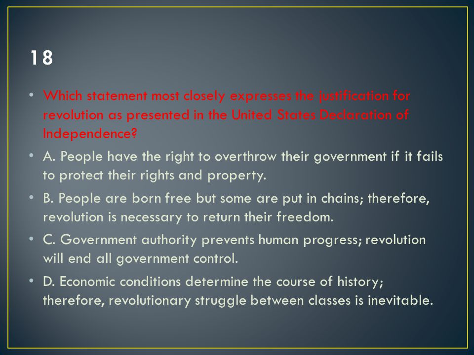 18 Which statement most closely expresses the justification for revolution as presented in the United States Declaration of Independence