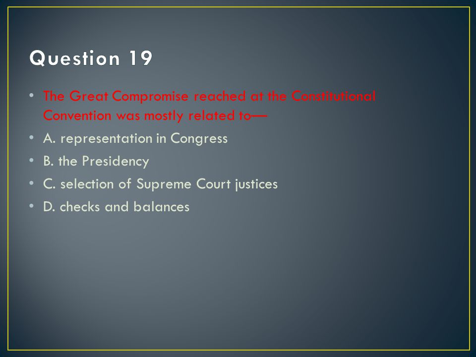 Question 19 The Great Compromise reached at the Constitutional Convention was mostly related to— A. representation in Congress.