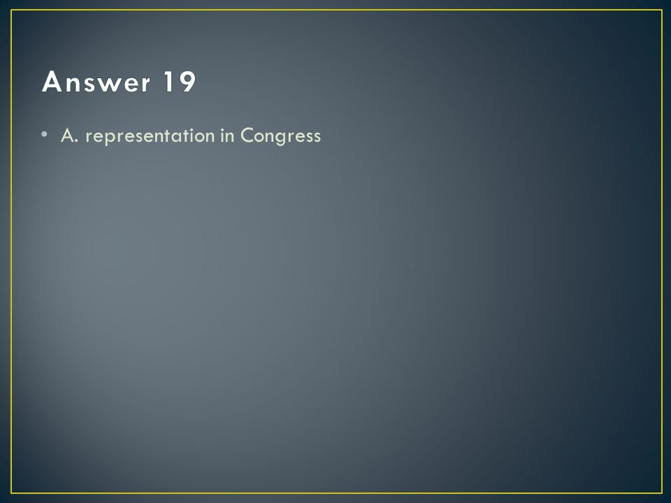Answer 19 A. representation in Congress