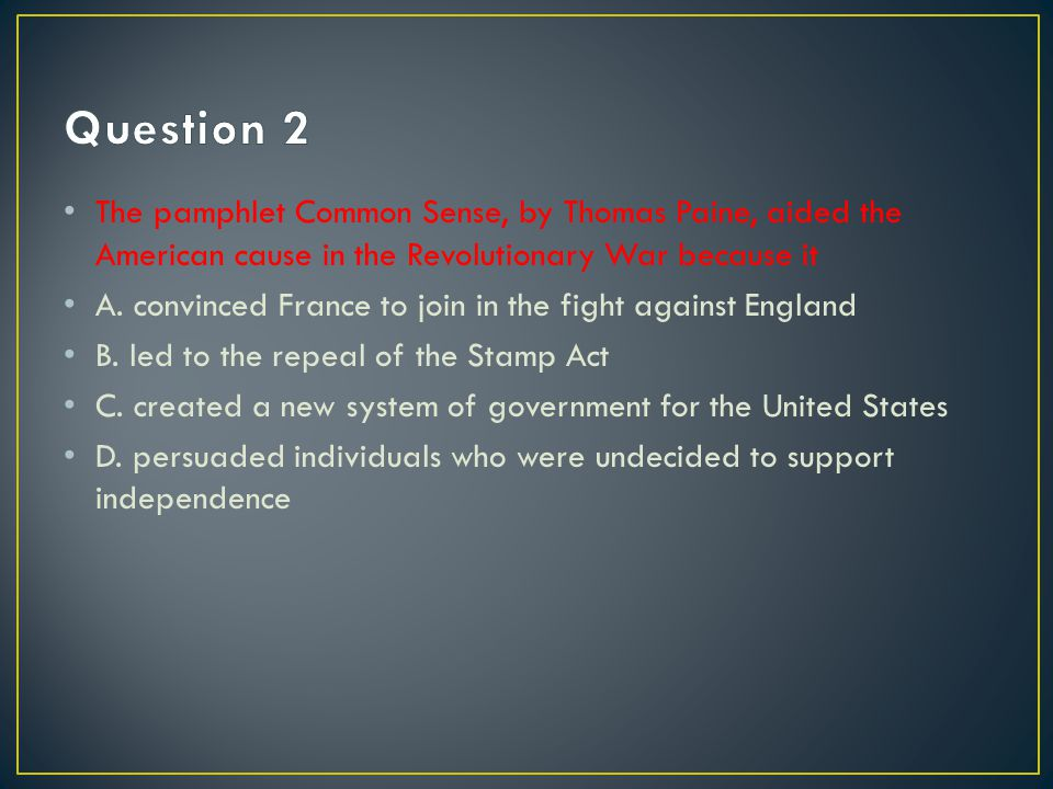 Question 2 The pamphlet Common Sense, by Thomas Paine, aided the American cause in the Revolutionary War because it.