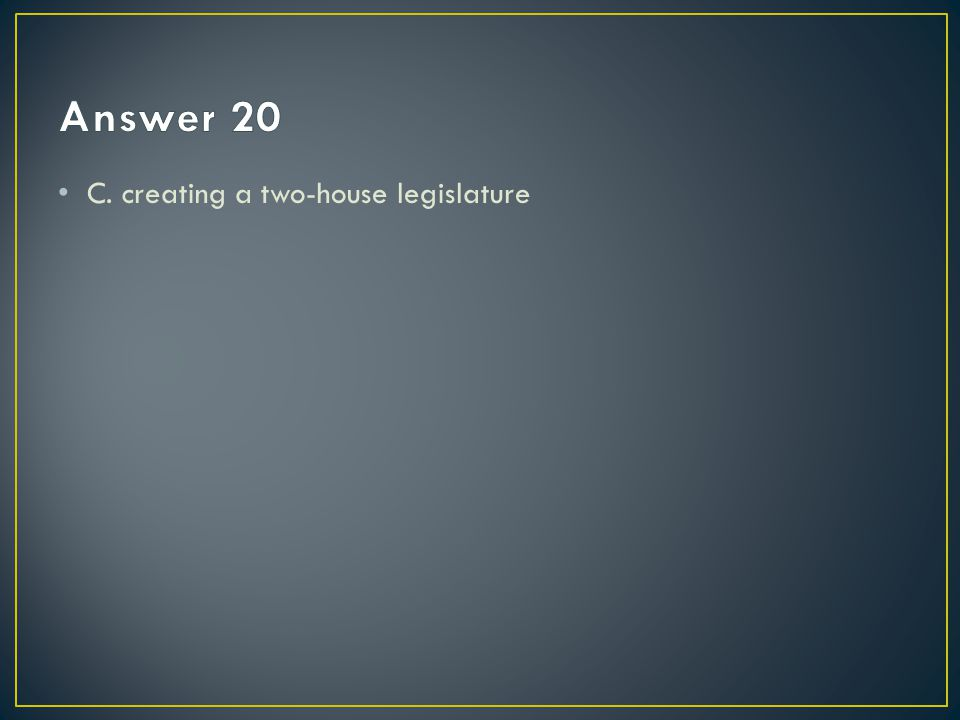 Answer 20 C. creating a two-house legislature