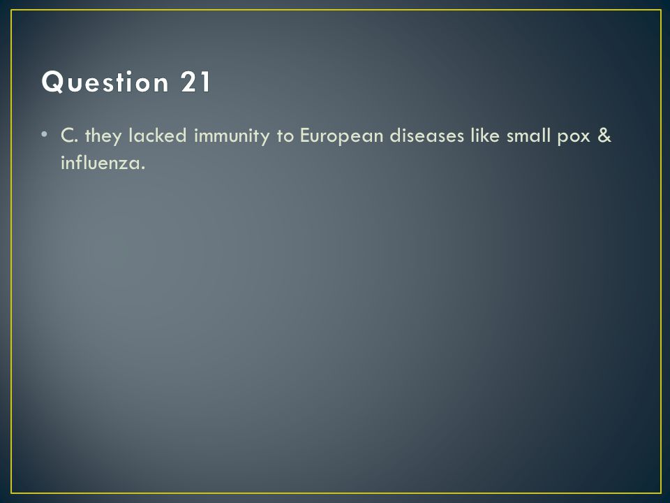 Question 21 C. they lacked immunity to European diseases like small pox & influenza.