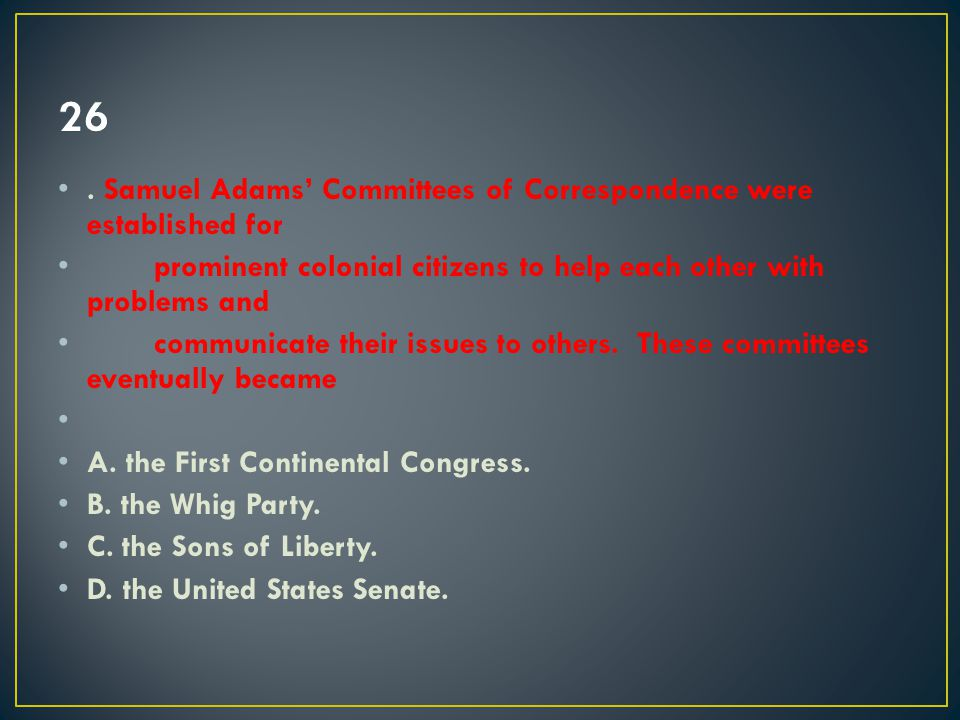 26 . Samuel Adams' Committees of Correspondence were established for