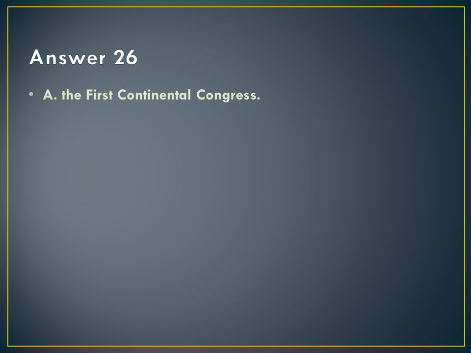 Answer 26 A. the First Continental Congress.
