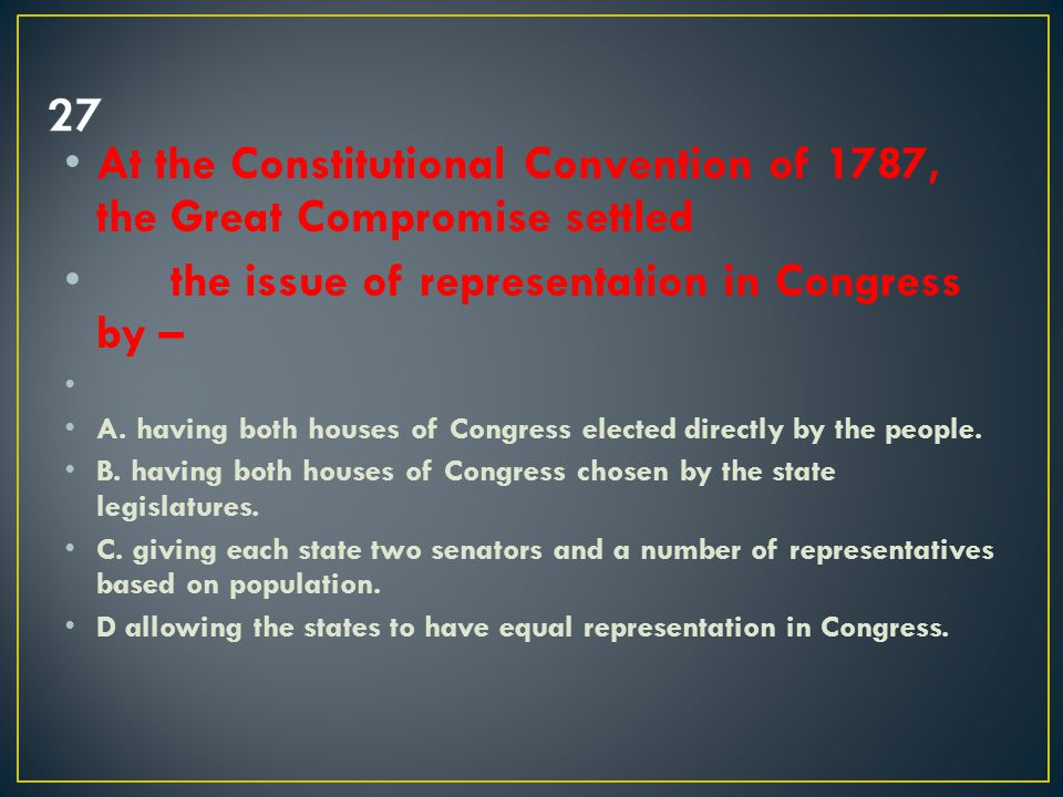 27 At the Constitutional Convention of 1787, the Great Compromise settled. the issue of representation in Congress by –