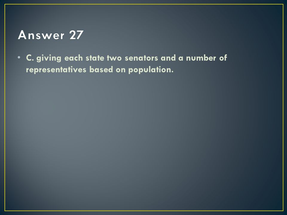 Answer 27 C. giving each state two senators and a number of representatives based on population.