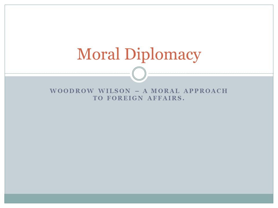 Woodrow Wilson – A moral approach to foreign affairs.
