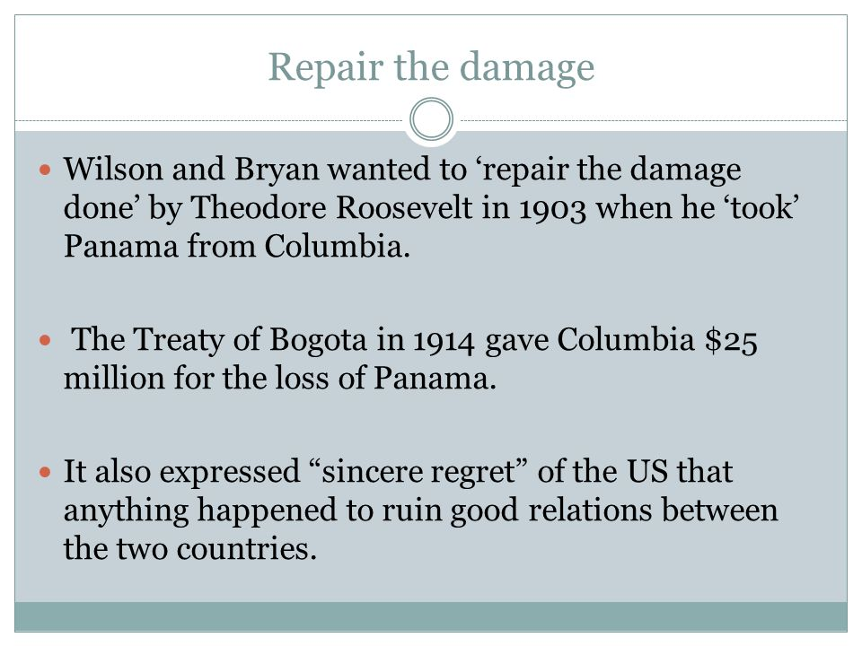 Repair the damage Wilson and Bryan wanted to 'repair the damage done' by Theodore Roosevelt in 1903 when he 'took' Panama from Columbia.