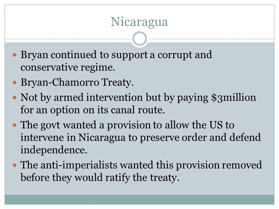 Nicaragua Bryan continued to support a corrupt and conservative regime. Bryan-Chamorro Treaty.