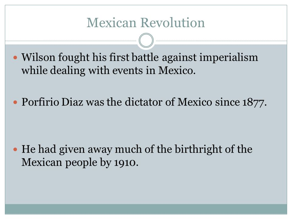 Mexican Revolution Wilson fought his first battle against imperialism while dealing with events in Mexico.